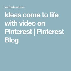 Ideas come to life with video on Pinterest | Pinterest Blog