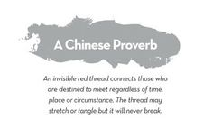 A Chinese Proverb: An invisible red thread connects those who are destined to meet regardless of time, place or circumstance. The thread may stretch or tangle but will never break. ~ God is Heart