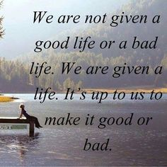 You decide if life is good or bad by what you make of it