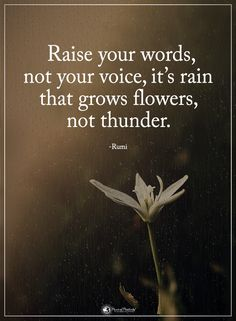 Raise your words, not your voice, it's rain that grows flowers, not thunder. - Rumi