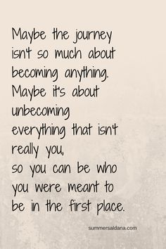 Maybe the journey isn't so much about becoming anything. Maybe it's about unbecoming everything that isn't really you so you can be who you were meant to be in the first place.