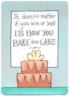 It doesn't matter if you win or lose: it's how you bake the cake.