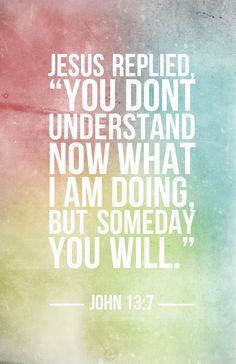 "Jesus replied, ""You don't understand now what I am doing, but someday you will."" - John 13:7"