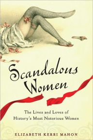 Scandalous Women: The Lives and Loves of History's Most Notorious Women