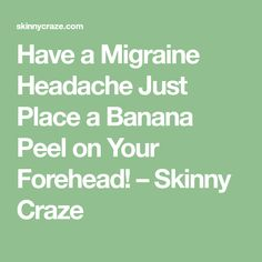Have a Migraine Headache Just Place a Banana Peel on Your Forehead! – Skinny Craze