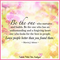 """""""Be the one who nurtures and builds. Be the one who has an understanding and a forgiving heart one who looks for the best in people. Leave people better than you found them."""" ~ Marvin J. Ashton ~ <3"""