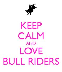 KEEP CALM AND LOVE BULL RIDERS!!! My older cousin/BFF is 19 and he's been bull riding since he was 13… ILY CASEY!!!!!