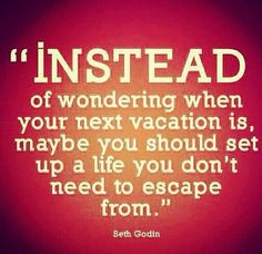 THIS IS A BUNCH OF BS! Haha! Unless your rich and can sit on your butt all day and do nothing then you will always need a vacation in your life!