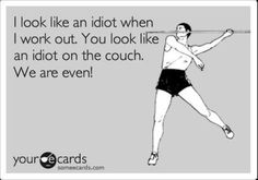 So what if you look like an idiot when you work out? When you leave the gym you look pretty damn good.