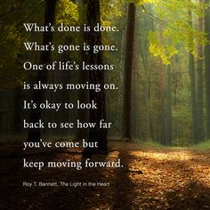 What's done is done. What's gone is gone. One of life's lessons is always moving on. It's okay to look back to see how far you've come but keep moving forward. Roy T. Bennett, The Light in the Heart