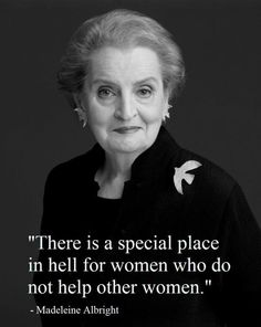 """""""There's a special place in hell for women who do not help other women."""" Even if you don't agree with them, support their right to have a voice."""