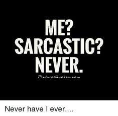 ME? SARCASTIC? NEVER Pieturevetescom Never Have I Ever | Dank Meme on me.me