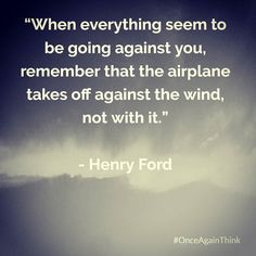 When Everything Seem To Be Going Against You Remember That The Airplane  Takes Off Against The Wind   Not With It. #HenryFord  #quote #success #happiness #quoteoftheday #motivated #inspiration #startups #entrepreneur #life #keepgoing #fff #l4l #love #like #image #life #quotes #wednesday #tbt #wcw #instagood #love #follow