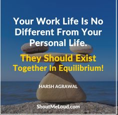 Your work life is no different from your Personal life. They should exist together in Equilibrium.  #Quote
