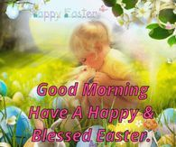 Good Morning Have A Happy And Blessed Easter God Bless You