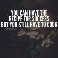 You can have the recipe for success but you still have to cook.
