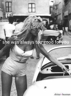 She was always too good for you