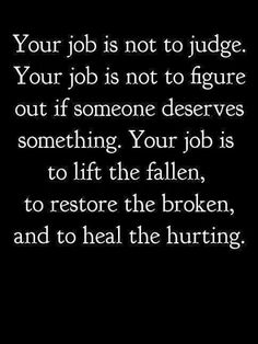 """Your job is not to judge. Your job is not to figure out if someone deserves something. Your job is to lift the fallen, to restore the broken, and to heal the hurting."" - Quote by Unknown."