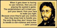 The only thing they don't know how to handle is non-violence and humor.