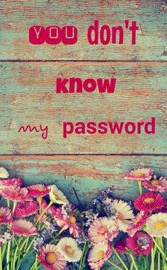 """You don't know my password"" Version fleurie"