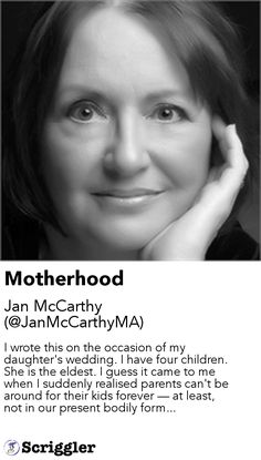 Motherhood by Jan McCarthy (@JanMcCarthyMA) https://scriggler.com/detailPost/story/53725 I wrote this on the occasion of my daughter's wedding. I have four children. She is the eldest. I guess it came to me when I suddenly realised parents can't be around for their kids forever — at least, not in our present bodily form...