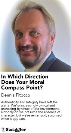 In Which Direction Does Your Moral Compass Point? by Dennis Pitocco https://scriggler.com/detailPost/story/46713 Authenticity and Integrity have left the arena. We're increasingly cynical and untrusting by virtue of our environment. Not only do we presume the absence of character, but we're remarkably surprised when it appears.