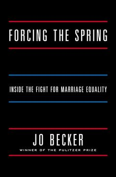 FORCING THE SPRING: Inside the Fight for Marriage Equality by Jo Becker -- A tour de force of groundbreaking reportage by the Pulitzer Prize–winning journalist.