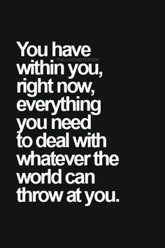 You have within you, right now, everything you need to…