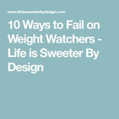 10 Ways to Fail on Weight Watchers - Life is Sweeter By Design