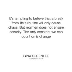 """Gina Greenlee - """"It's tempting to believe that a break from life's routine will only cause chaos...."""". inspirational-quotes, change, belief, believe-in-yourself, change-your-life, risk-taking, bliss, constant, believe-and-achieve, risk-it, chaos-magic, security-or-passion"""