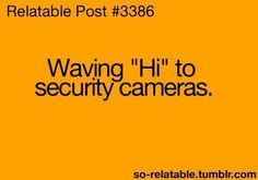 Every time, i used to do this in walmart everytime i saw those little tvs they keep next to the cameras