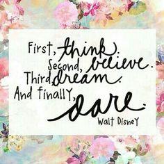 First, think. Second, believe. Third, dream. And finally, dare. ~ Walt Disney