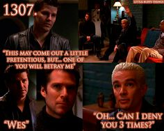 Angel: This may come out a little pretentious but one of you will betray me...Wes. Spike:Oh...can I deny you three times?