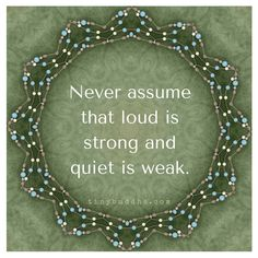 Never assume that loud is strong and quiet is weak.