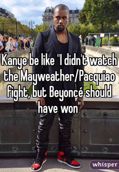"""Kanye be like ""I didn't watch the Mayweather/Pacquiao fight, but Beyoncé should have won"""""