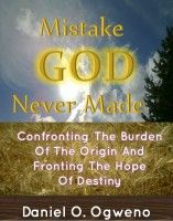Mistake God Never Made: Confronting The Burden Of The Origin And Fronting The Hope Of Destiny, an ebook by Daniel O. Ogweno at Smashwords