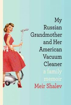 My Russian Grandmother and Her American Vacuum Cleaner: A Family Memoir
