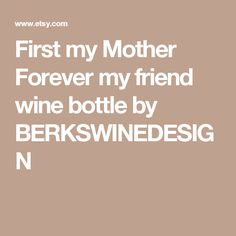 First my Mother Forever my friend wine bottle by BERKSWINEDESIGN
