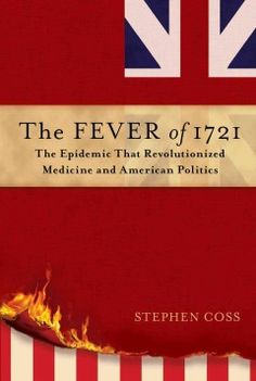 The Fever of 1721: The Epidemic That Revolutionized Medicine and American Politics by Stephen Coss