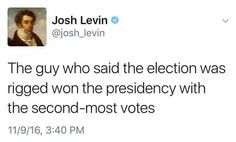 "Trump, ""the guy who said the election was rigged won the presidency with the second-most votes."" - Josh Levin"