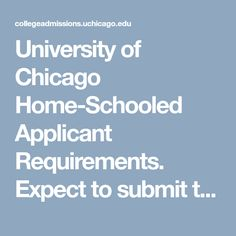 University of Chicago Home-Schooled Applicant Requirements. Expect to submit transcript, test scores, recommendations, and reading lists. U of C would like to see examples of your writing or projects as well. College Admission, Reading Lists, Scores, Homeschool, Chicago, University, How To Apply, Writing, Projects