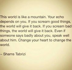 This world is like a mountain. Your echo depends on you. If you scream good things, the world will give it back. If you scream bad things, the world will give it back. Even if someone says badly about you, speak well about him. Change your heart to change the world..... ~Shams Tabrizi