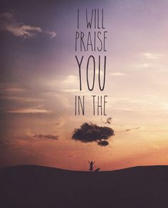I will praise You in this storm, and I will lift my hands. You are who you are, no matter where I am