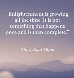 Enlightenment is growing all the time. it is not something that happens once and is then complete. ~ Thich Nhat Hahn