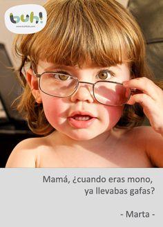 Mamá, ¿cuando eras mono, ya llevabas gafas? - Marta -