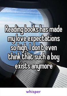 Reading books has made my love expectations so high, I don't even think that such a boy exists anymore