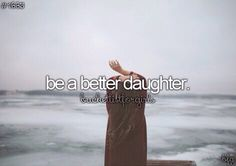 Be a better daughter. Check I did this during the last years of my mother and step father's life to keep them living.