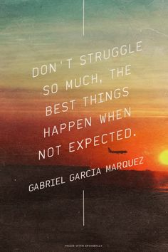 Don't struggle so much, the best things happen when not expected. - Gabriel Garcia Marquez   Morgan made this with Spoken.ly