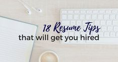 18 Resume Tips That Will Get You Hired