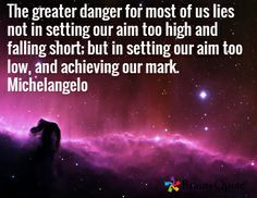 The greater danger for most of us lies not in setting our aim too high and falling short; but in setting our aim too low, and achieving our mark. Michelangelo